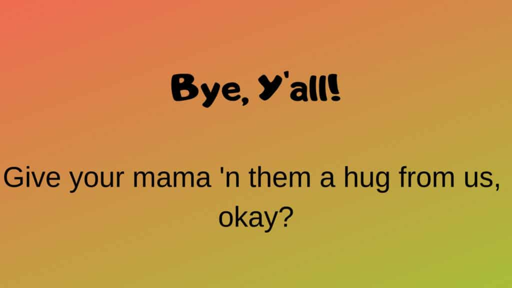 """Southern greeting, """"Bye, Y'all! Give your mama 'n them a hug from us, okay?"""""""